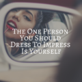 The One Person You Should Dress To Impress Is Yourself