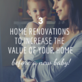 3 Home Renovations to Increase The Value Of Your Home Before A New Baby