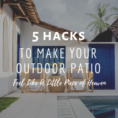 5 Hacks To Make Your Outdoor Patio Feel Like A Little Piece of Heaven
