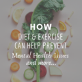 How Diet & Exercise Can Help Prevent Mental Health Issues and More