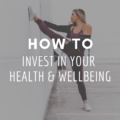 How To Invest In Your Health & Wellbeing