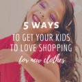 5 Ways To Get Your Kids To Love Shopping For New Clothes