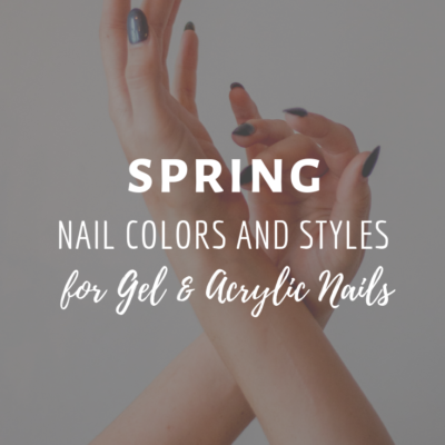 Spring Nail Colors & Fun Styles for Gel & Acrylic Nails