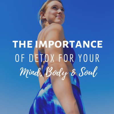 The Importance of Detox For Your Mind, Body, and Soul