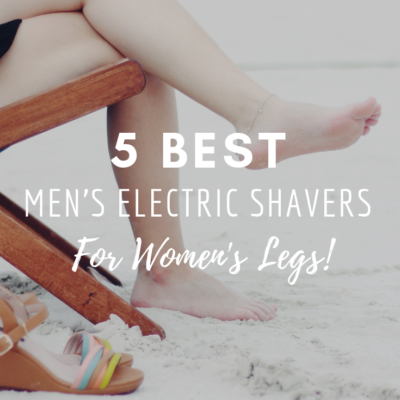 5 Best Men's Electric Shavers for Women's Legs