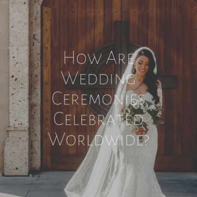 How Are Wedding Ceremonies Celebrated Worldwide?