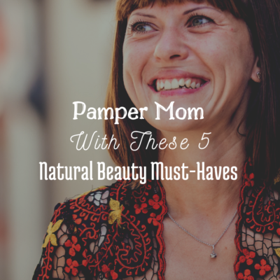 Pamper Mom With These 5 Natural Beauty Must-Haves