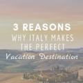 3 Reasons Why Italy Makes The Perfect Vacation Destination