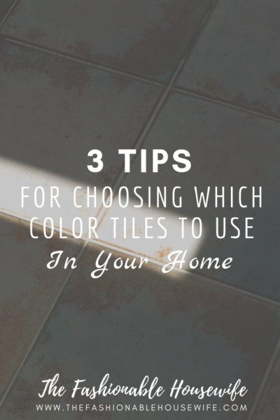 3 Tips For Choosing Which Color Tiles To Use In Your Home