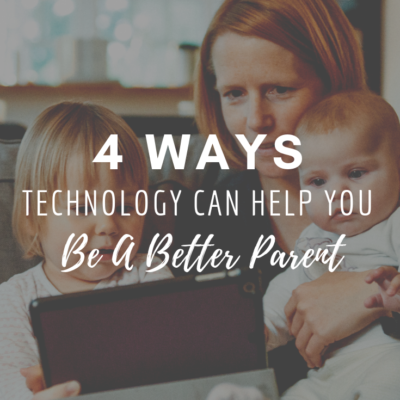 4 Ways Technology Can Help You Be A Better Parent