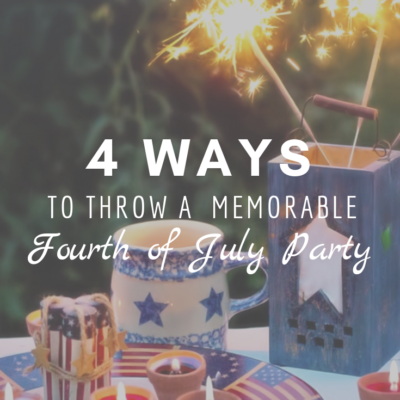 4 Ways To Throw A  Memorable Fourth of July Party