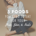 5 Foods You Need To Eat For Your Hair, Skin, & Nails