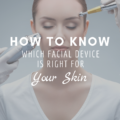How To Know Which Facial Device Is Right For Your Skin