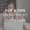 Top 5 Tips For Busy Parents Switching Careers