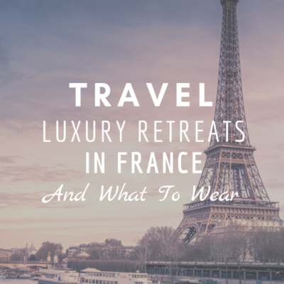 Travel: Luxury Retreats In France And What To Wear