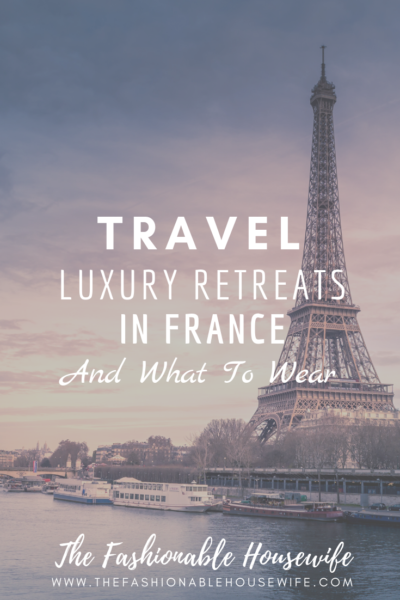 Luxury Retreats In France And What To Wear