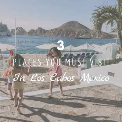 3 Places You Must Visit in Los Cabos Mexico