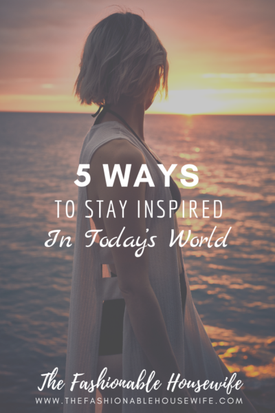 5 Ways To Stay Inspired in Today's World