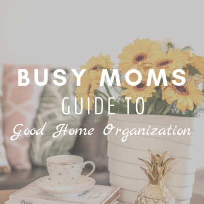 Busy Moms Guide to Good Home Organization