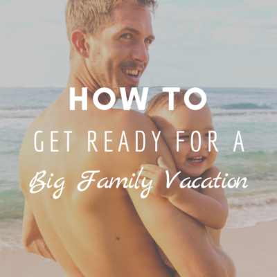How To Get Ready For A Big Family Vacation