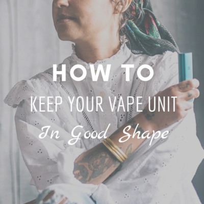 How To Keep Your Vape Unit In Good Shape