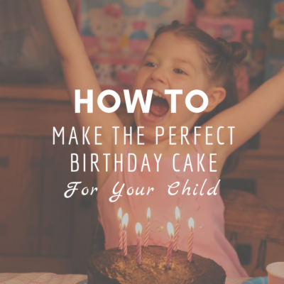 How To Make The Perfect Birthday Cake For Your Child