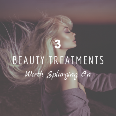 3 Beauty Treatments Worth Splurging On