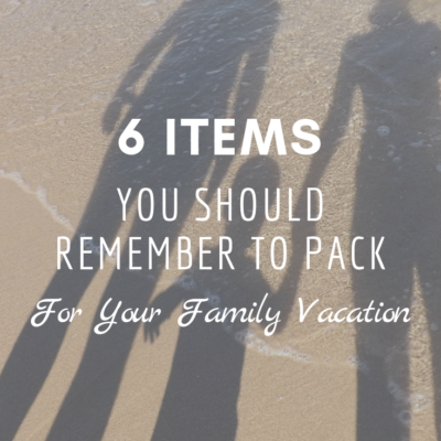6 Important Items You Should Remember to Pack for Your Family Vacation
