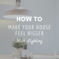 How To Make Your House Feel Bigger With Lighting