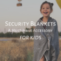 Security Blankets: A Must-Have Accessory for Kids