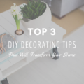 Top 3 DIY Decorating Tips That Will Transform Your Home