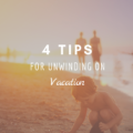 4 Tips for Unwinding on Vacation