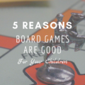 5 Reasons Board Games Are Good for Your Children