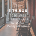 5 Things to Do When Searching for the Perfect Family Homestead