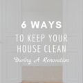 6 Ways To Keep Your House Clean During Renovation