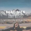 Real Men Take Baths! (Here's What They Use To Get Clean)