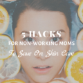 5 Hacks For Non-Working Moms To Save On Skin Care