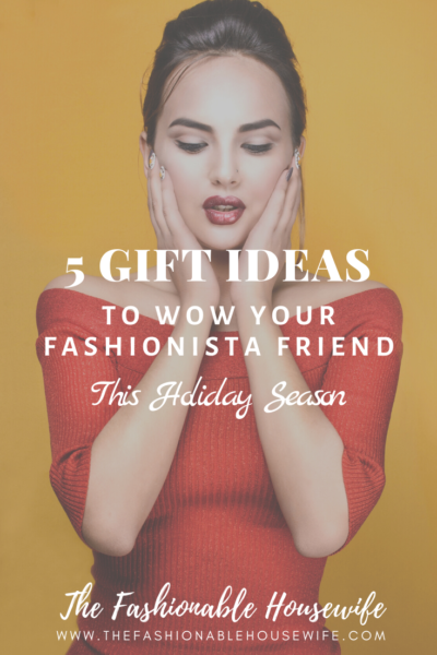5 Gift Ideas To Wow Your Fashionista Friend This Holiday Season