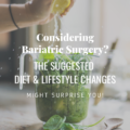 Considering Bariatric Surgery? The Suggested Diet & Lifestyle Changes Might Surprise You!