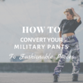 How To Convert Your Military Pants To Fashionable Pieces