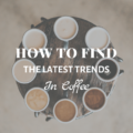 How to Find the Latest Trends in Coffee