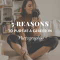 5 Reasons To Pursue A Career In Photography