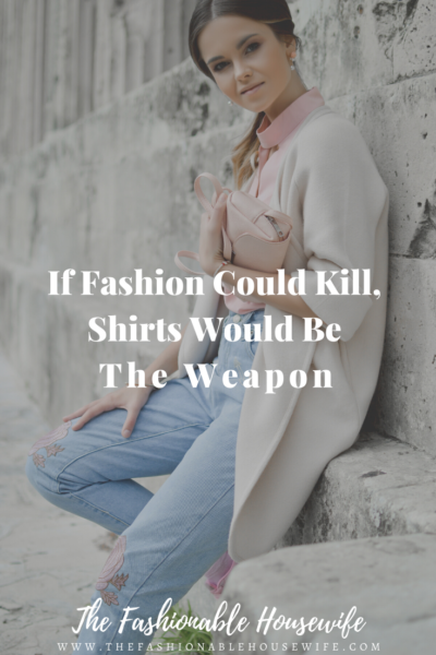 If Fashion Could Kill, Shirts Would Be The Weapon