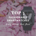 Top 5 Fashionable Smartwatches Every Women Must Have