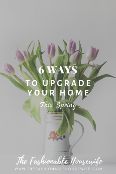 6 Ways to Upgrade Your Home This Spring