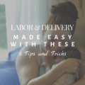 Labor and Delivery Made Easy With These 5 Tips and Tricks