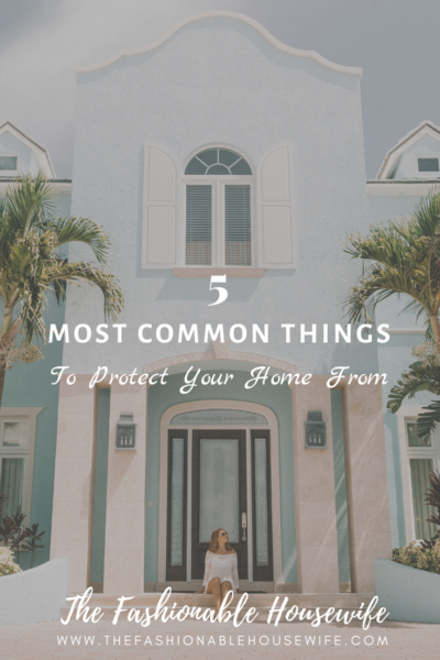 5 Most Common Things to Protect Your Home From