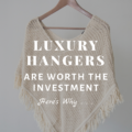 Luxury Hangers Are Worth the Investment. Here's Why...