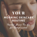 Your Morning Skincare Routine Doesn't Have To Be So Complicated