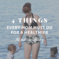 4 Things Every Mom Must Do for a Healthier Mind and Body